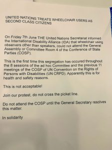 """Petition letter. The letter reads: """"United Nations TREATS WHEELCHAIR USERS AS SECOND CLASS CITIZENS On Friday 7th June THE United Nations Secretariat informed the International Disability Alliance (IDA) that wheelchair using observers other than speakers, could not attend the General Assembly or Committee Room 4 of the Conference of State Parties (COSP). This is the first time this segregation has occurred throughout the 8 sessions of the ad hoc Committee and the previous 11 Persons with Disabilities (UN CRPD). Apparently this is for health and safety reasons. This is not acceptable! Do not attend the COSP until the General Secretary resolves this matter. In solidarity."""""""